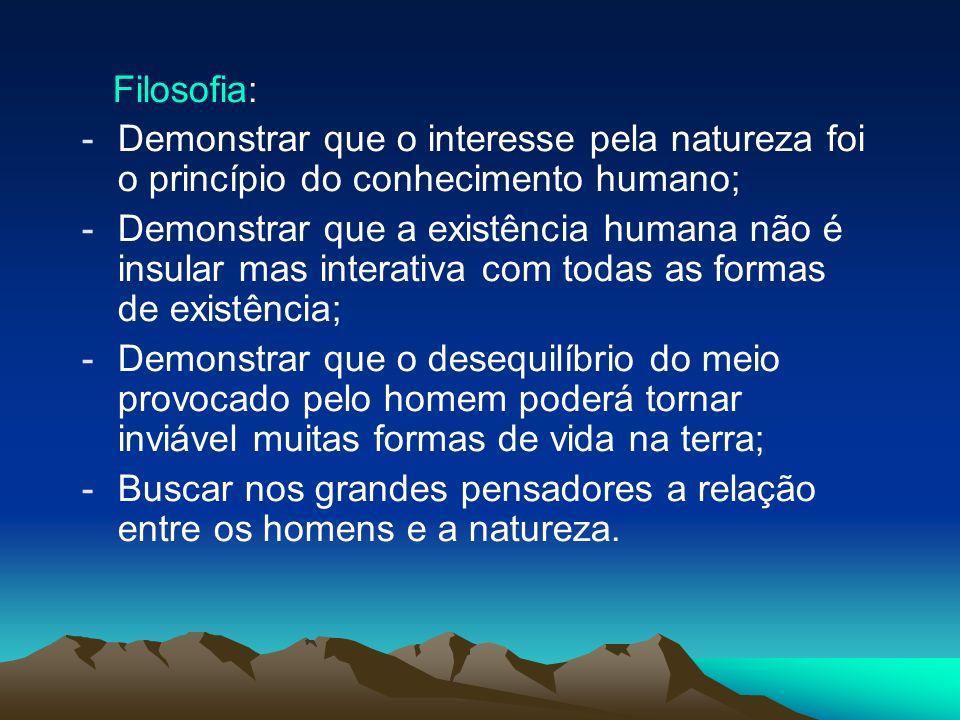Filosofia: -Demonstrar que o interesse pela natureza foi o princípio do conhecimento humano; -Demonstrar que a existência humana não é insular mas int