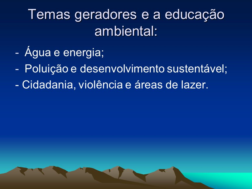 Temas geradores e a educação ambiental: -Água e energia; -Poluição e desenvolvimento sustentável; - Cidadania, violência e áreas de lazer.