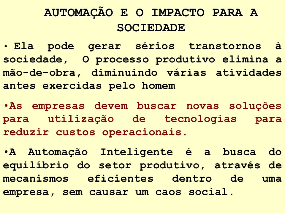 AUTOMAÇÃO E O IMPACTO PARA A SOCIEDADE A automação é irreversível => conforto, tranqüilidade e segurança ao ser humano, eliminando do homem funções de