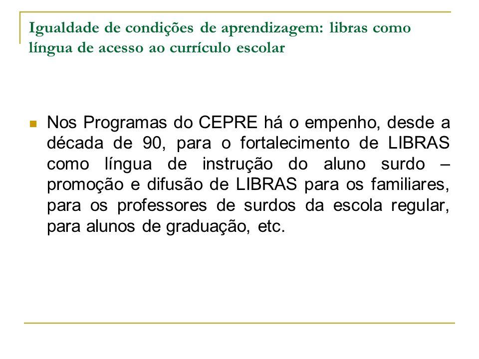 Igualdade de condições de aprendizagem: libras como língua de acesso ao currículo escolar Nos Programas do CEPRE há o empenho, desde a década de 90, p