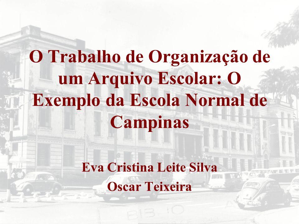 O Trabalho de Organização de um Arquivo Escolar: O Exemplo da Escola Normal de Campinas Eva Cristina Leite Silva Oscar Teixeira