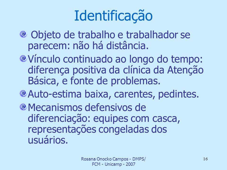 Rosana Onocko Campos - DMPS/ FCM - Unicamp - 2007 16 Identificação Objeto de trabalho e trabalhador se parecem: não há distância. Vínculo continuado a