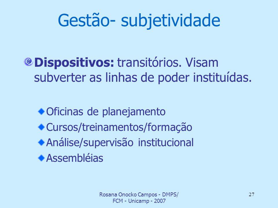 Rosana Onocko Campos - DMPS/ FCM - Unicamp - 2007 27 Gestão- subjetividade Dispositivos: transitórios. Visam subverter as linhas de poder instituídas.