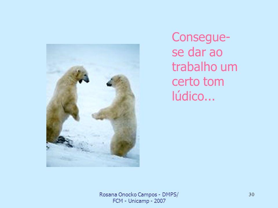 Rosana Onocko Campos - DMPS/ FCM - Unicamp - 2007 30 Consegue- se dar ao trabalho um certo tom lúdico...