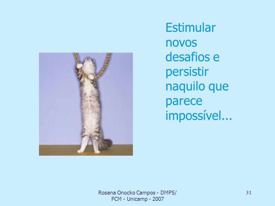 Rosana Onocko Campos - DMPS/ FCM - Unicamp - 2007 31 Estimular novos desafios e persistir naquilo que parece impossível...
