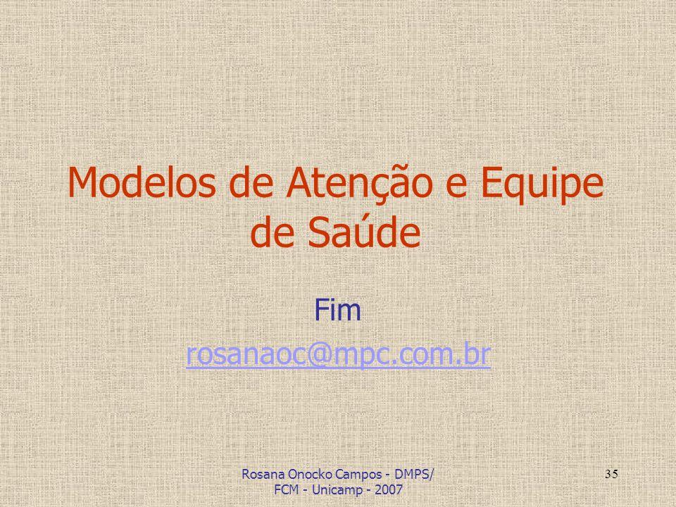 Rosana Onocko Campos - DMPS/ FCM - Unicamp - 2007 35 Modelos de Atenção e Equipe de Saúde Fim rosanaoc@mpc.com.br