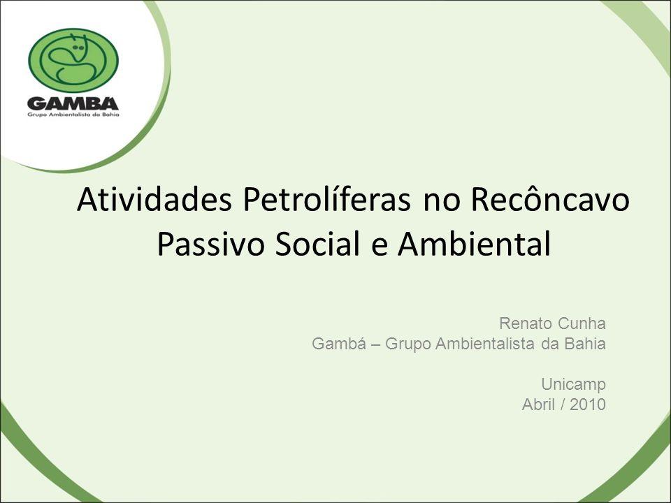 Atividades Petrolíferas no Recôncavo Passivo Social e Ambiental Renato Cunha Gambá – Grupo Ambientalista da Bahia Unicamp Abril / 2010