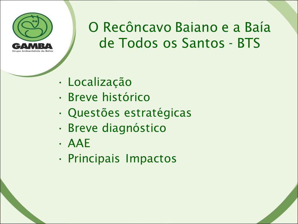 O Recôncavo Baiano e a Baía de Todos os Santos - BTS Localização Breve histórico Questões estratégicas Breve diagnóstico AAE Principais Impactos
