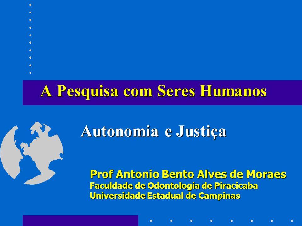 A Pesquisa com Seres Humanos Autonomia e Justiça Prof Antonio Bento Alves de Moraes Faculdade de Odontologia de Piracicaba Universidade Estadual de Ca