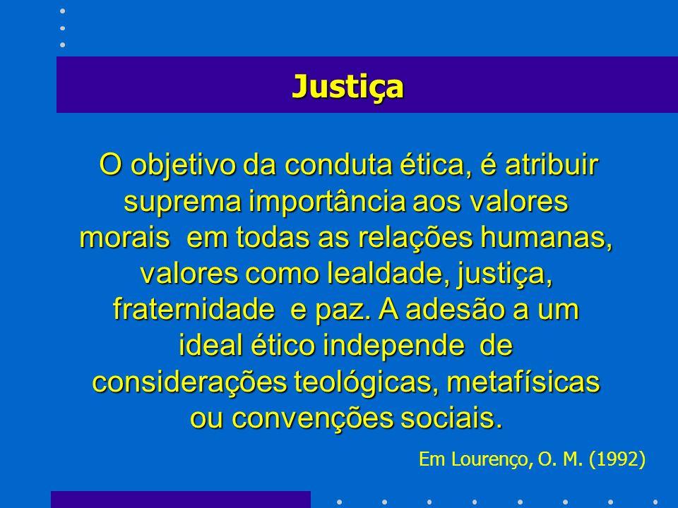 O objetivo da conduta ética, é atribuir suprema importância aos valores morais em todas as relações humanas, valores como lealdade, justiça, fraternid