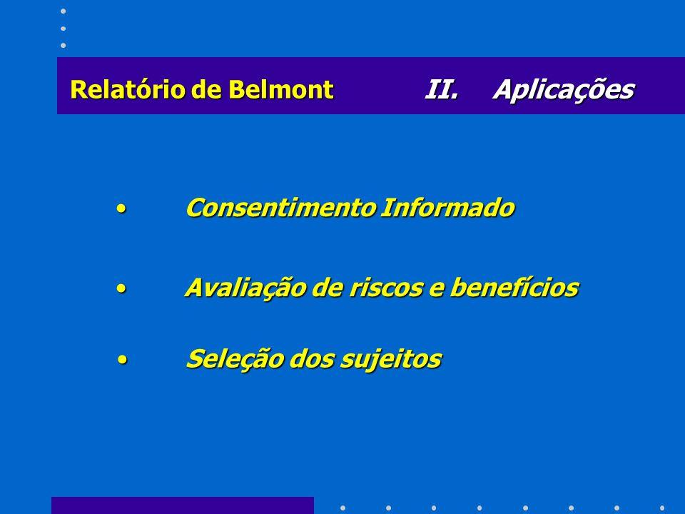 II. Aplicações Relatório de Belmont Consentimento InformadoConsentimento Informado Avaliação de riscos e benefíciosAvaliação de riscos e benefícios Se
