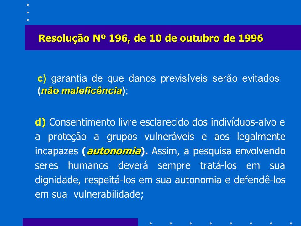 não maleficência c) garantia de que danos previsíveis serão evitados (não maleficência); Resolução Nº 196, de 10 de outubro de 1996 autonomia d) Conse