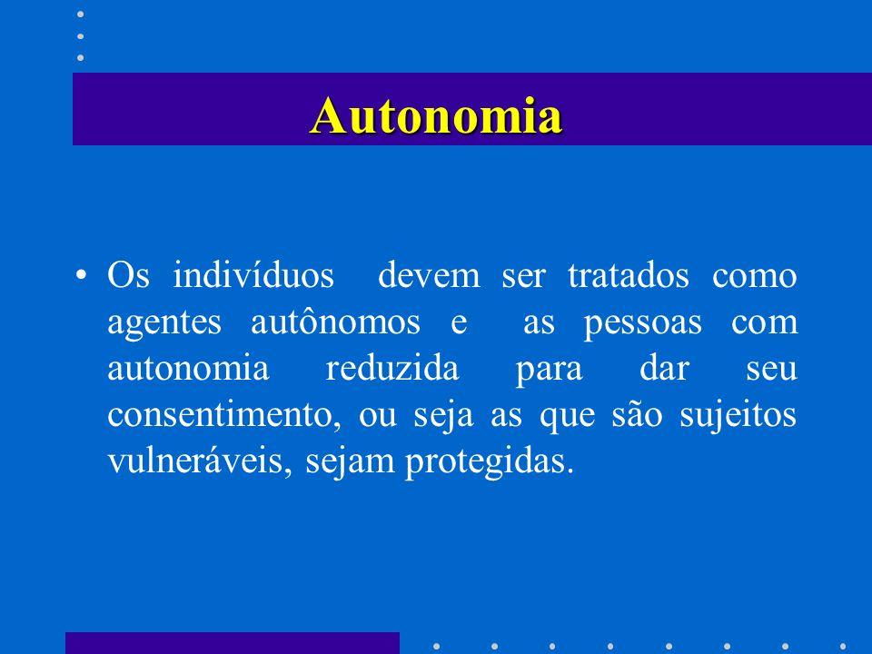 Autonomia Os indivíduos devem ser tratados como agentes autônomos e as pessoas com autonomia reduzida para dar seu consentimento, ou seja as que são s