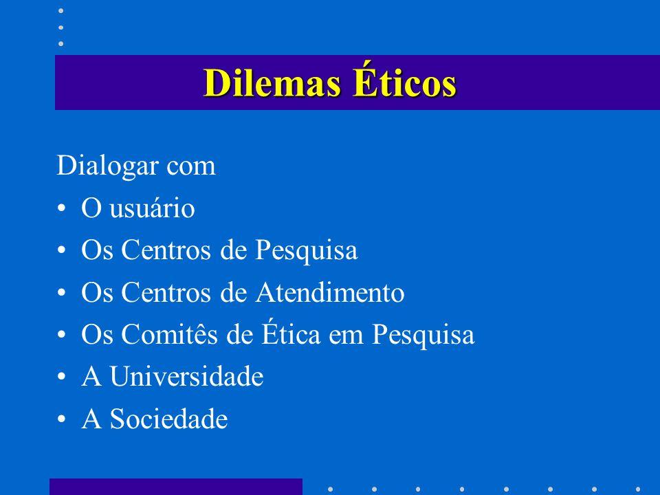 Dilemas Éticos Dialogar com O usuário Os Centros de Pesquisa Os Centros de Atendimento Os Comitês de Ética em Pesquisa A Universidade A Sociedade