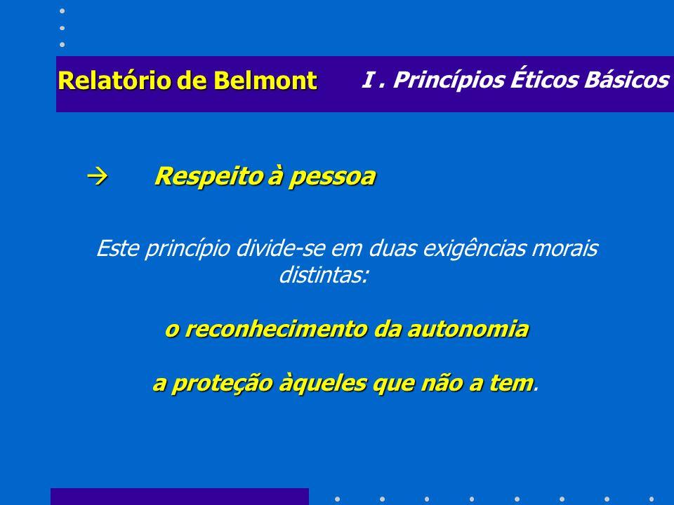 I. Princípios Éticos Básicos Relatório de Belmont Respeito à pessoa Respeito à pessoa Este princípio divide-se em duas exigências morais distintas: o