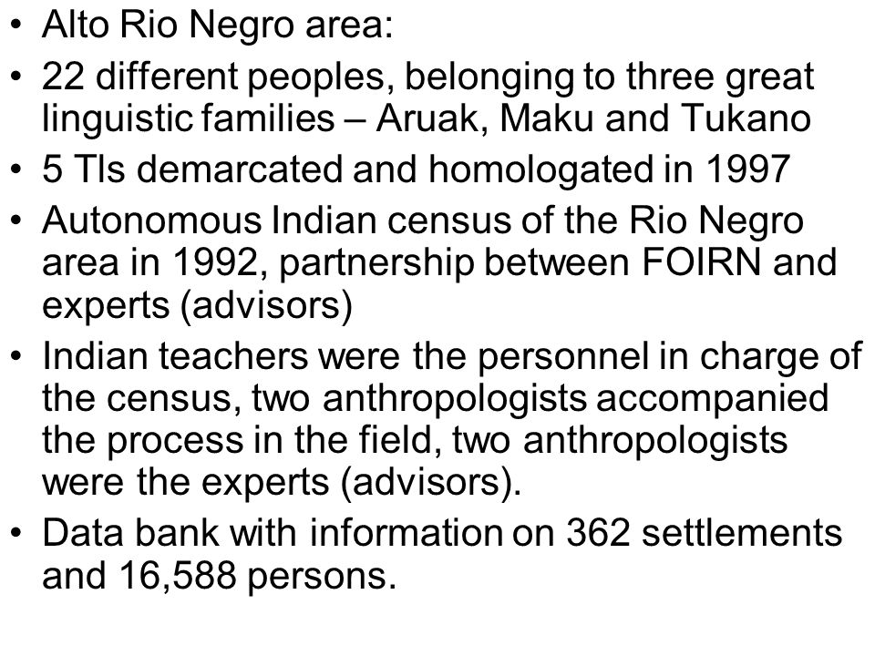 Alto Rio Negro area: 22 different peoples, belonging to three great linguistic families – Aruak, Maku and Tukano 5 Tls demarcated and homologated in 1