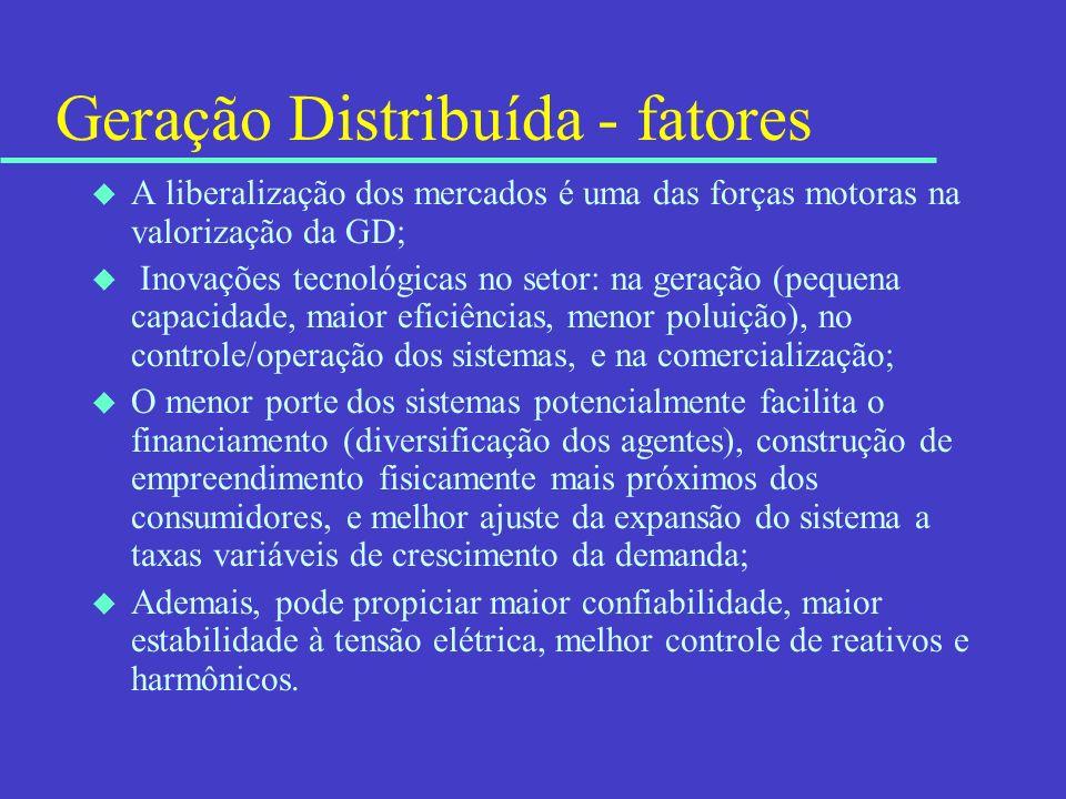Geração Distribuída - fatores u A liberalização dos mercados é uma das forças motoras na valorização da GD; u Inovações tecnológicas no setor: na gera