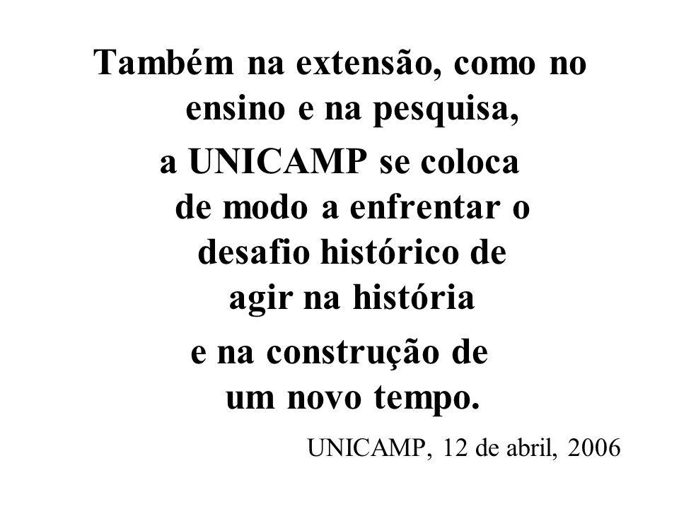 Também na extensão, como no ensino e na pesquisa, a UNICAMP se coloca de modo a enfrentar o desafio histórico de agir na história e na construção de um novo tempo Campinas, 12 de abril, 2006
