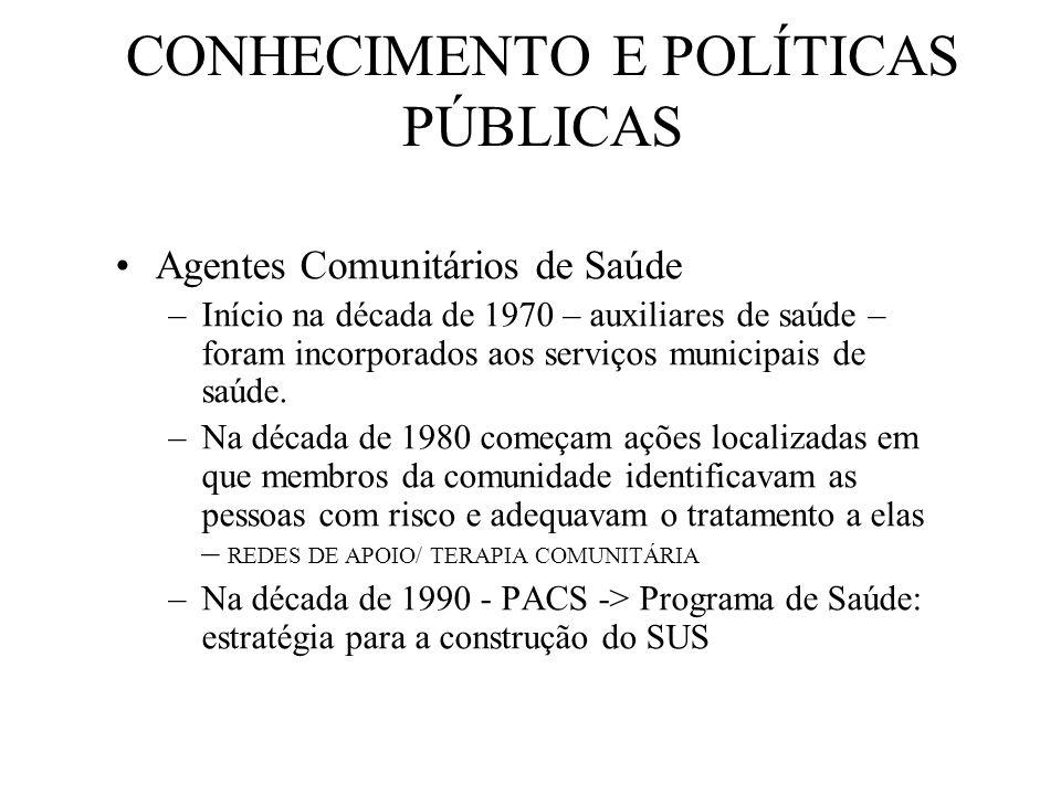 CONHECIMENTO E POLÍTICAS PÚBLICAS Agentes Comunitários de Saúde –Início na década de 1970 – auxiliares de saúde – foram incorporados aos serviços municipais de saúde.