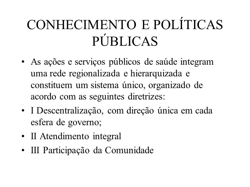 CONHECIMENTO E POLÍTICAS PÚBLICAS As ações e serviços públicos de saúde integram uma rede regionalizada e hierarquizada e constituem um sistema único,