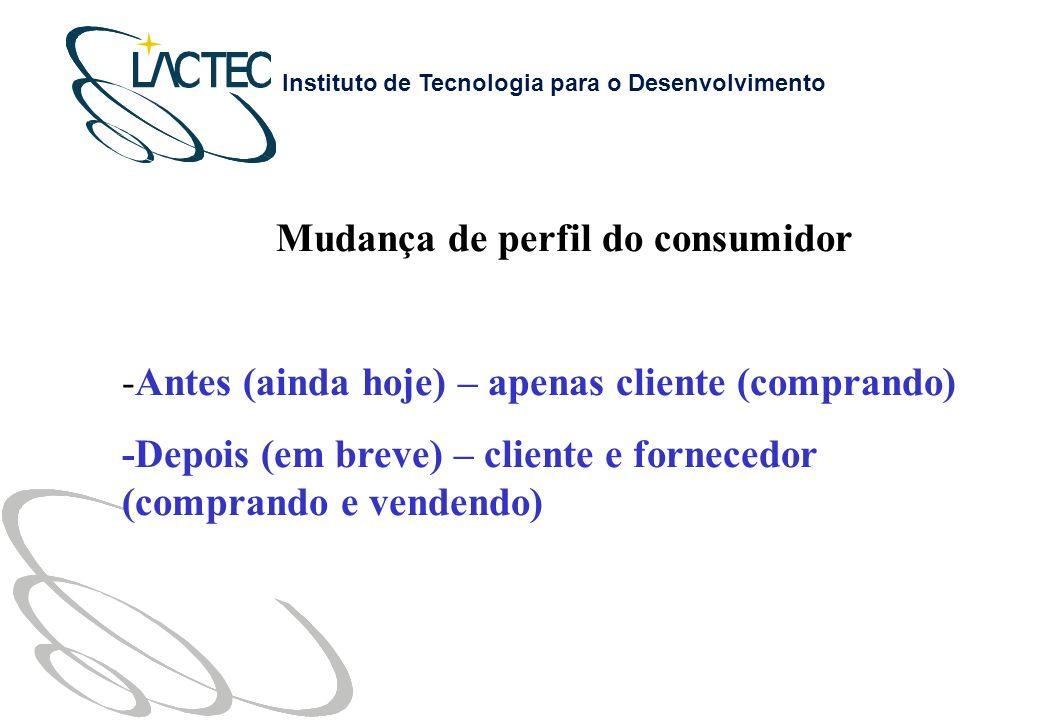 Instituto de Tecnologia para o Desenvolvimento Mudança de perfil do consumidor -Antes (ainda hoje) – apenas cliente (comprando) -Depois (em breve) – cliente e fornecedor (comprando e vendendo)