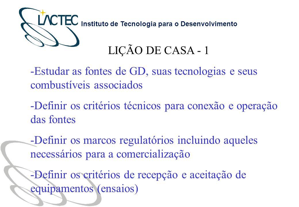 Instituto de Tecnologia para o Desenvolvimento LIÇÃO DE CASA - 1 -Estudar as fontes de GD, suas tecnologias e seus combustíveis associados -Definir os critérios técnicos para conexão e operação das fontes -Definir os marcos regulatórios incluindo aqueles necessários para a comercialização -Definir os critérios de recepção e aceitação de equipamentos (ensaios)