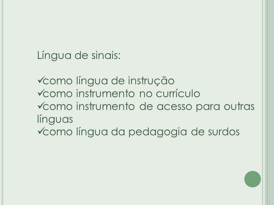 Língua de sinais: como língua de instrução como instrumento no currículo como instrumento de acesso para outras línguas como língua da pedagogia de surdos