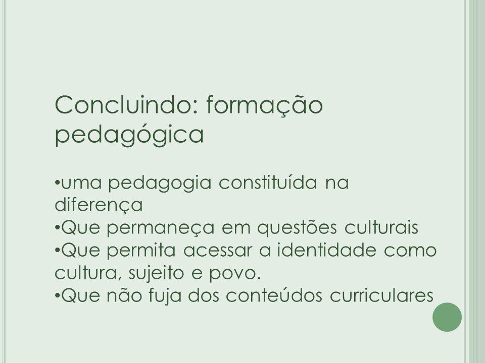 Concluindo: formação pedagógica uma pedagogia constituída na diferença Que permaneça em questões culturais Que permita acessar a identidade como cultura, sujeito e povo.