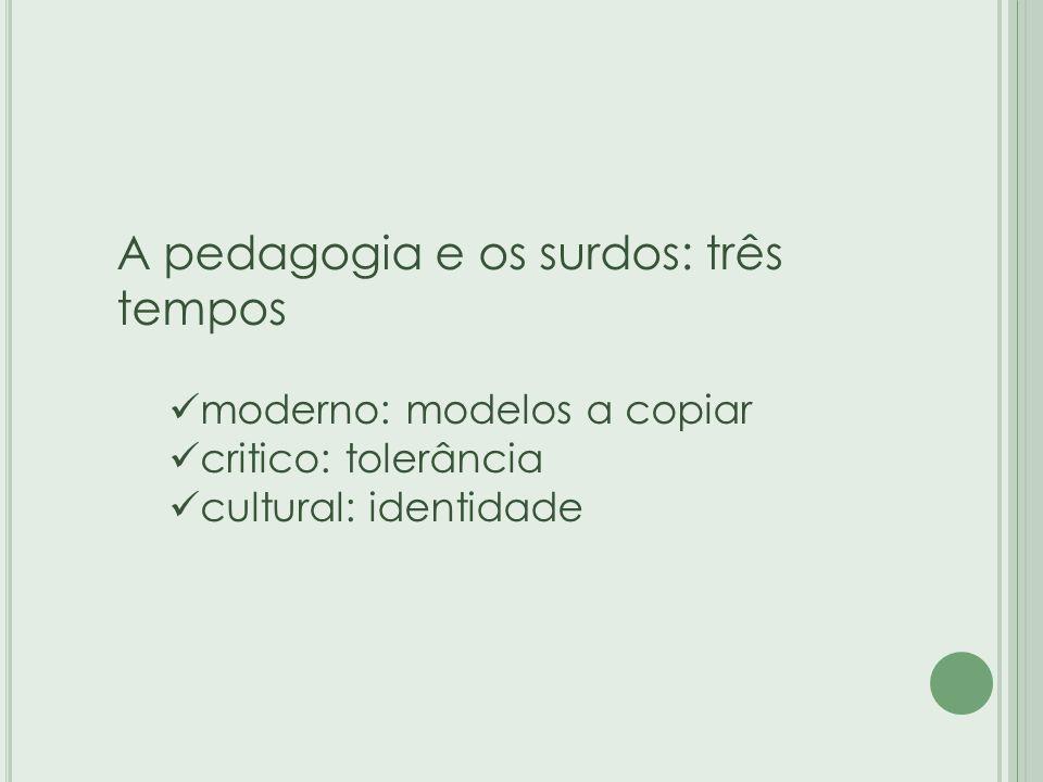 A pedagogia e os surdos: três tempos moderno: modelos a copiar critico: tolerância cultural: identidade