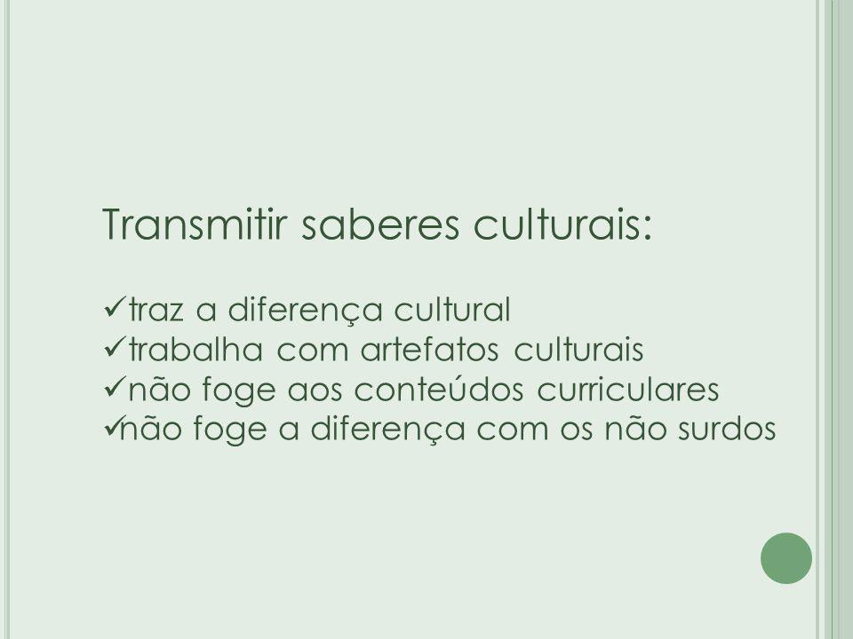 Transmitir saberes culturais: traz a diferença cultural trabalha com artefatos culturais não foge aos conteúdos curriculares não foge a diferença com os não surdos