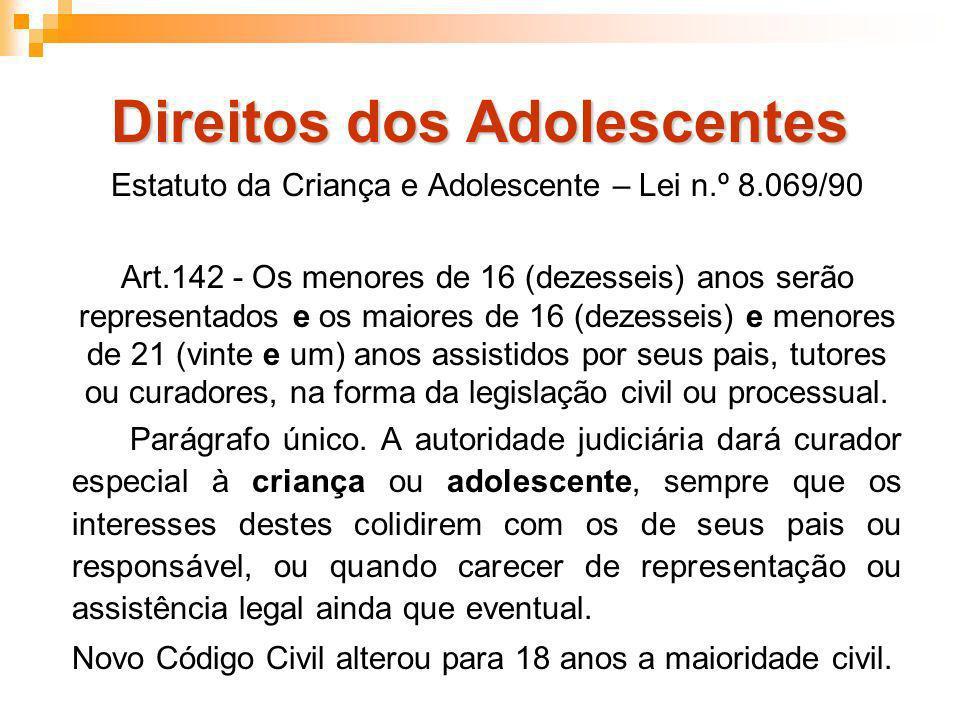 Direitos dos Adolescentes Estatuto da Criança e Adolescente – Lei n.º 8.069/90 Art.142 - Os menores de 16 (dezesseis) anos serão representados e os ma