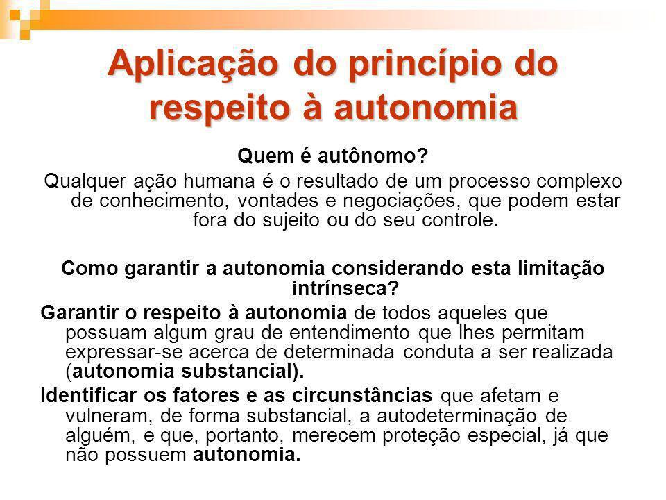 Aplicação do princípio do respeito à autonomia Quem é autônomo? Qualquer ação humana é o resultado de um processo complexo de conhecimento, vontades e