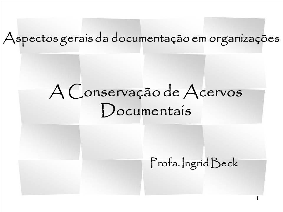 1 A Conservação de Acervos Documentais Profa. Ingrid Beck Aspectos gerais da documentação em organizações