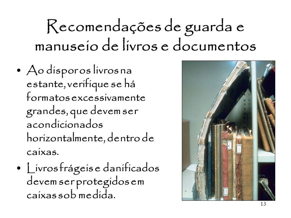 13 Recomendações de guarda e manuseio de livros e documentos Ao dispor os livros na estante, verifique se há formatos excessivamente grandes, que deve