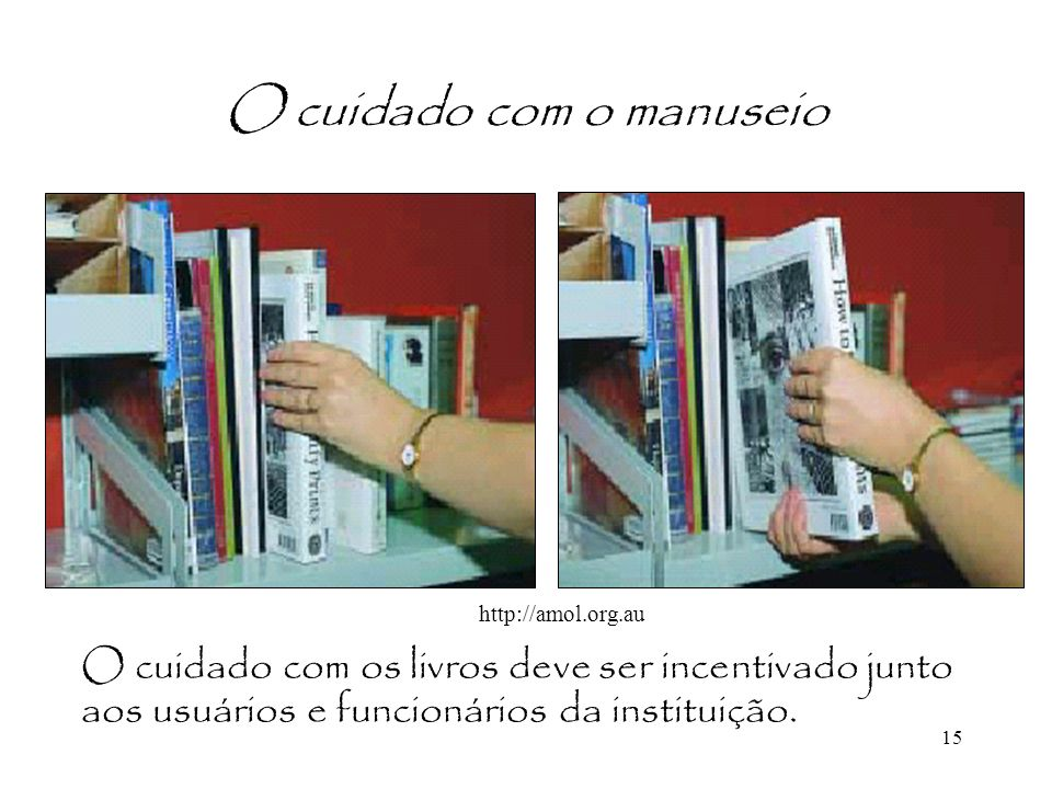 15 O cuidado com o manuseio O cuidado com os livros deve ser incentivado junto aos usuários e funcionários da instituição. http://amol.org.au