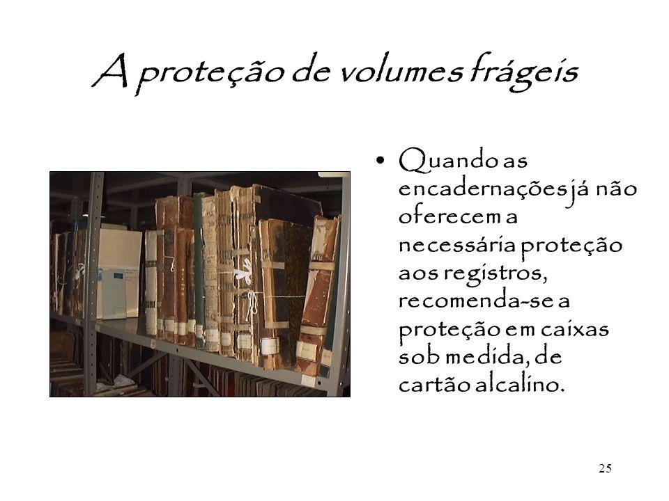 25 A proteção de volumes frágeis Quando as encadernações já não oferecem a necessária proteção aos registros, recomenda-se a proteção em caixas sob me