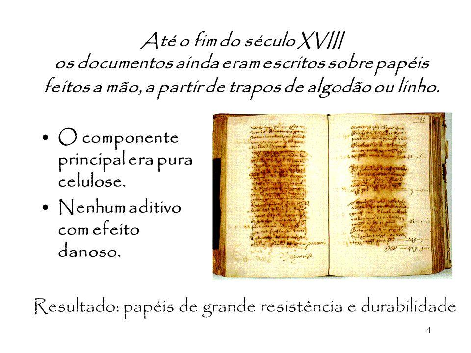 4 Até o fim do século XVIII os documentos ainda eram escritos sobre papéis feitos a mão, a partir de trapos de algodão ou linho. O componente principa
