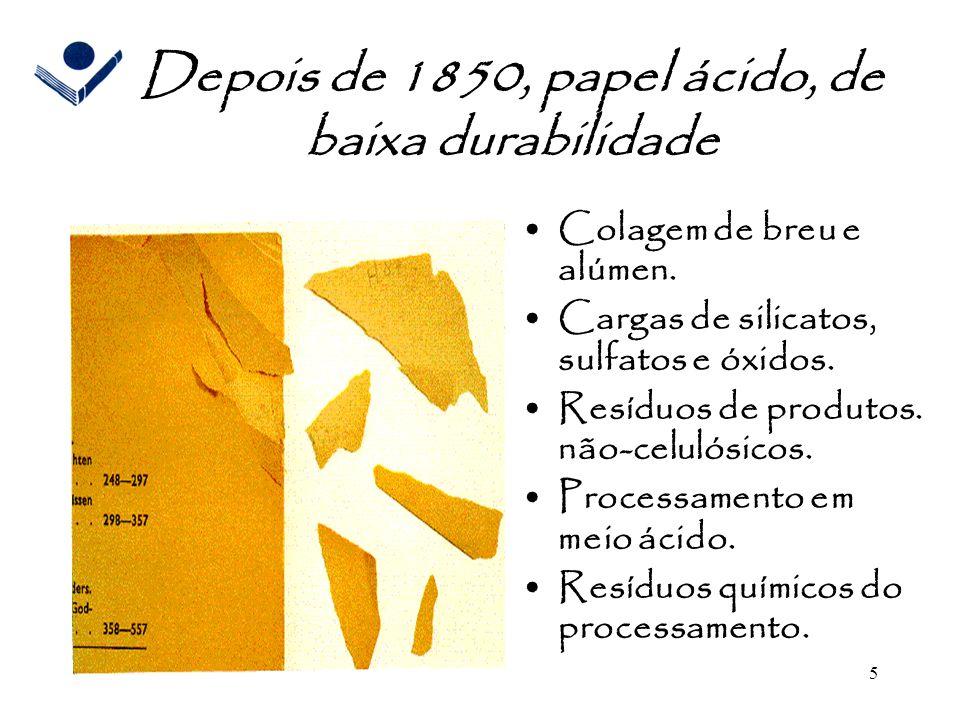 5 Depois de 1850, papel ácido, de baixa durabilidade Colagem de breu e alúmen. Cargas de silicatos, sulfatos e óxidos. Resíduos de produtos. não-celul