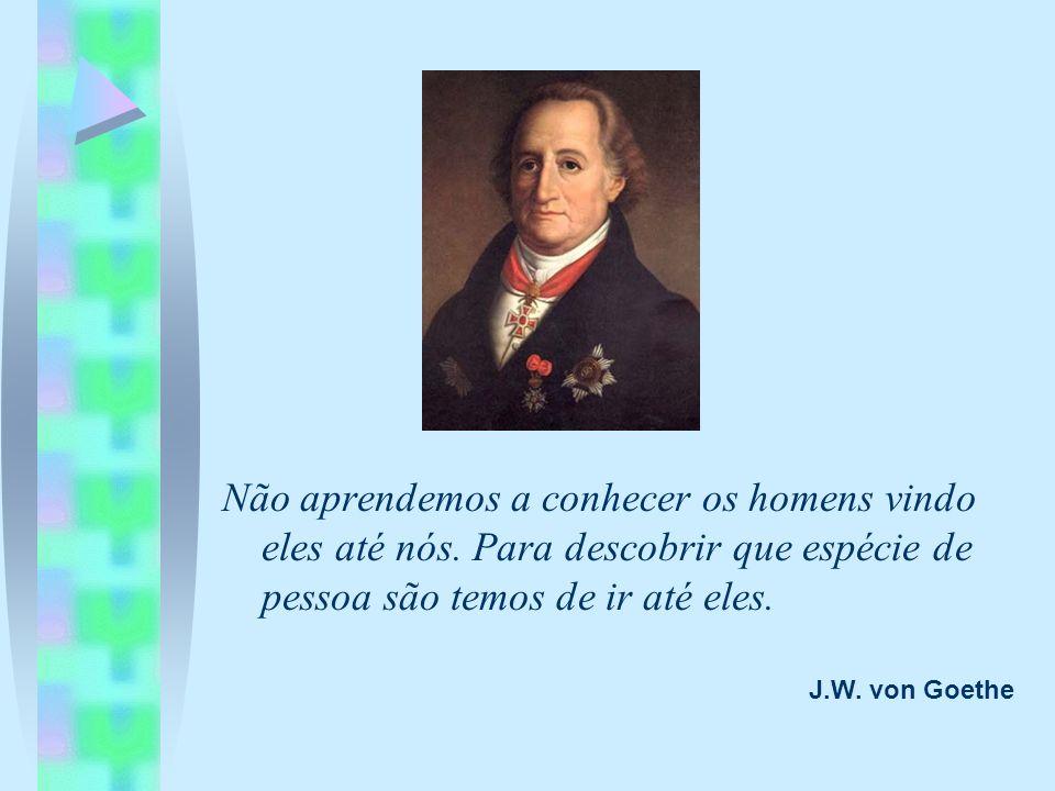 Não aprendemos a conhecer os homens vindo eles até nós. Para descobrir que espécie de pessoa são temos de ir até eles. J.W. von Goethe