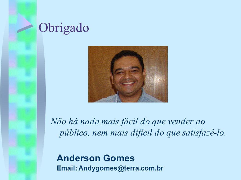Obrigado Anderson Gomes Email: Andygomes@terra.com.br Não há nada mais fácil do que vender ao público, nem mais difícil do que satisfazê-lo.