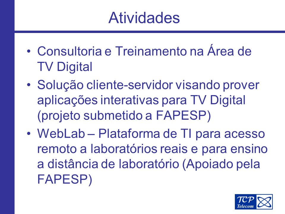 Atividades Consultoria e Treinamento na Área de TV Digital Solução cliente-servidor visando prover aplicações interativas para TV Digital (projeto submetido a FAPESP) WebLab – Plataforma de TI para acesso remoto a laboratórios reais e para ensino a distância de laboratório (Apoiado pela FAPESP)