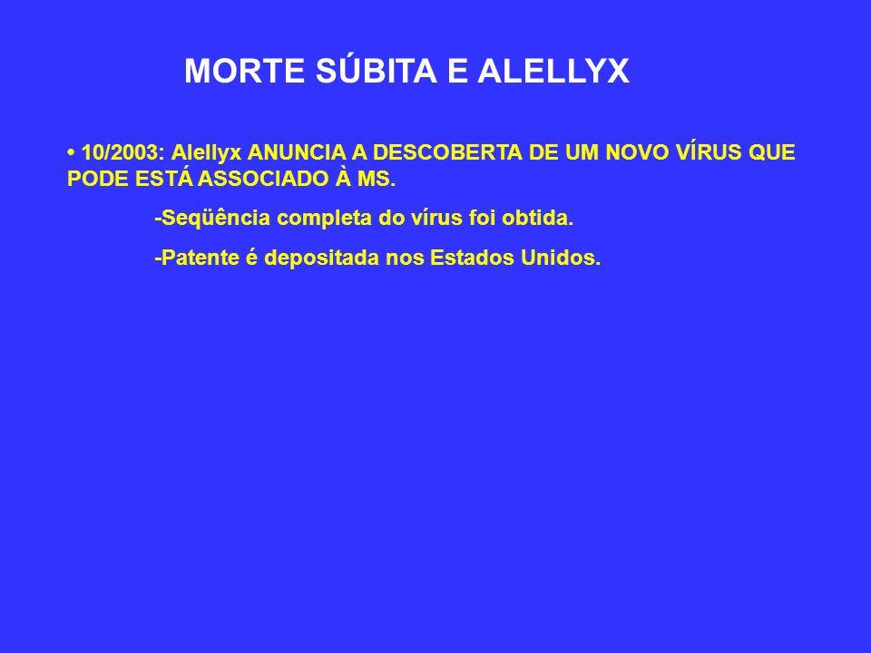 MORTE SÚBITA E ALELLYX 10/2003: Alellyx ANUNCIA A DESCOBERTA DE UM NOVO VÍRUS QUE PODE ESTÁ ASSOCIADO À MS. -Seqüência completa do vírus foi obtida. -