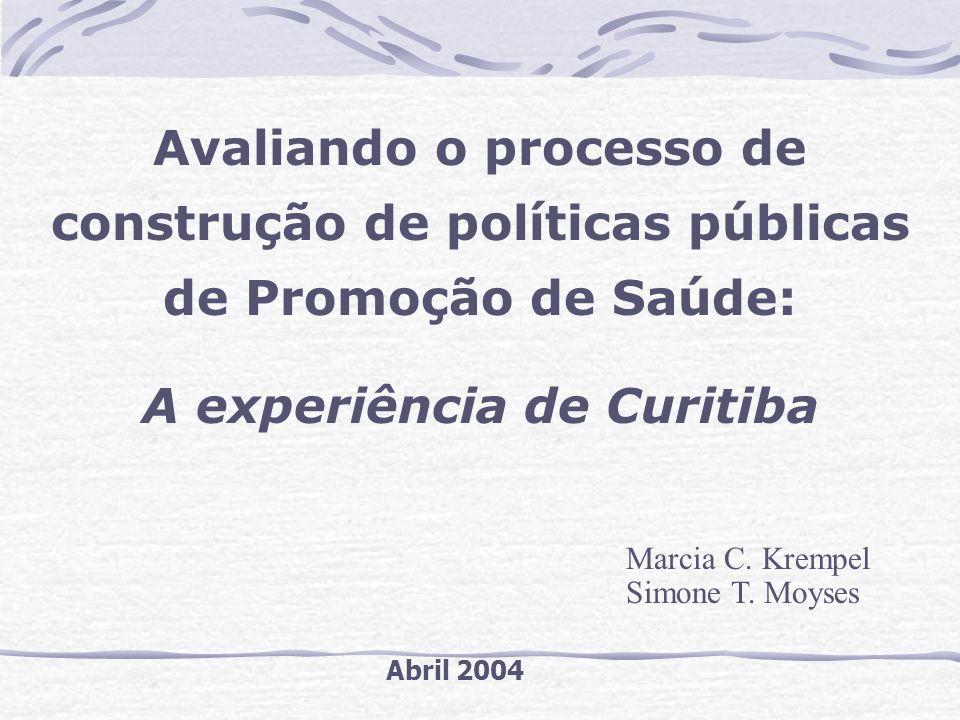 Avaliando o processo de construção de políticas públicas de Promoção de Saúde: A experiência de Curitiba Marcia C. Krempel Simone T. Moyses Abril 2004