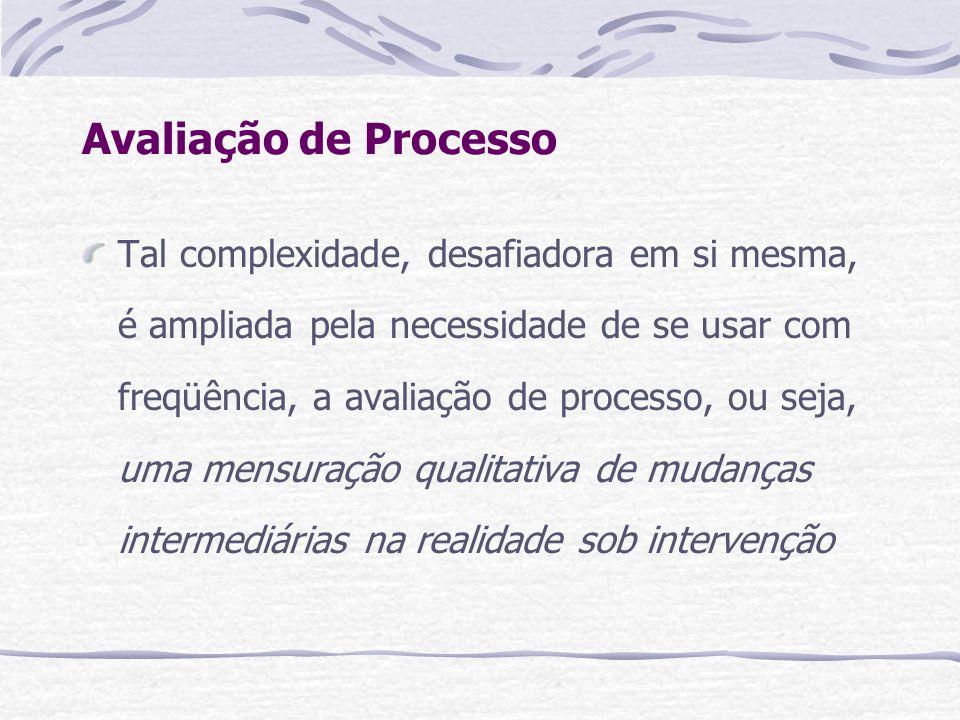 Avaliação de Processo Tal complexidade, desafiadora em si mesma, é ampliada pela necessidade de se usar com freqüência, a avaliação de processo, ou se