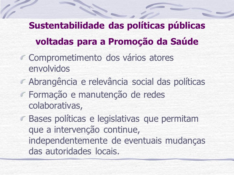 Sustentabilidade das políticas públicas voltadas para a Promoção da Saúde Comprometimento dos vários atores envolvidos Abrangência e relevância social