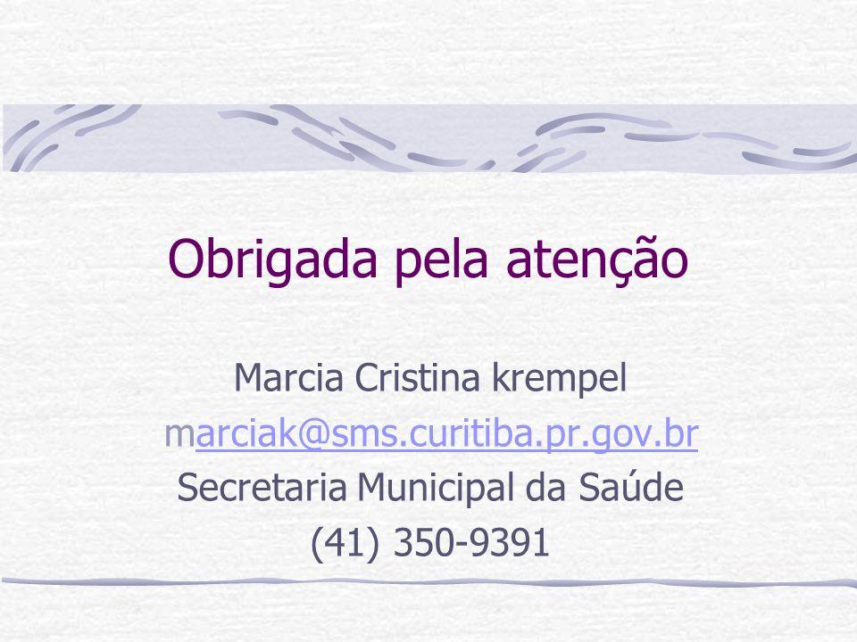 Obrigada pela atenção Marcia Cristina krempel marciak@sms.curitiba.pr.gov.brarciak@sms.curitiba.pr.gov.br Secretaria Municipal da Saúde (41) 350-9391