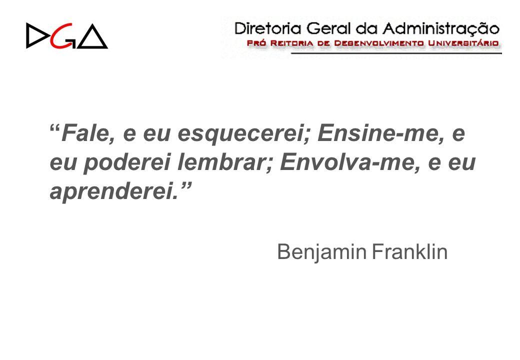 Fale, e eu esquecerei; Ensine-me, e eu poderei lembrar; Envolva-me, e eu aprenderei. Benjamin Franklin