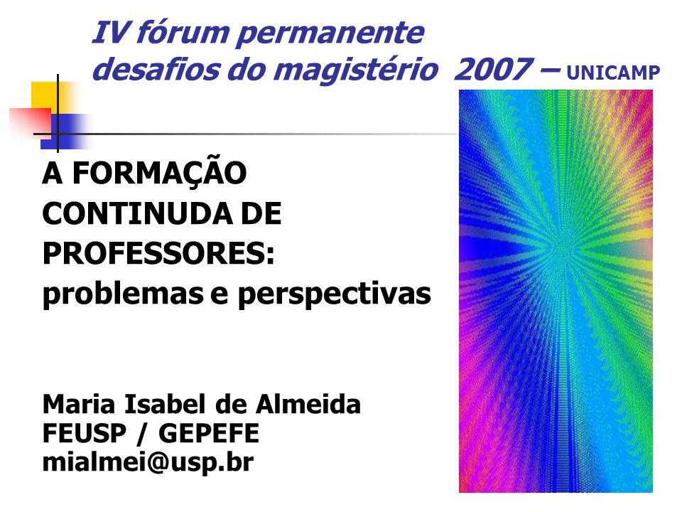 IV fórum permanente desafios do magistério 2007 – UNICAMP A FORMAÇÃO CONTINUDA DE PROFESSORES: problemas e perspectivas Maria Isabel de Almeida FEUSP
