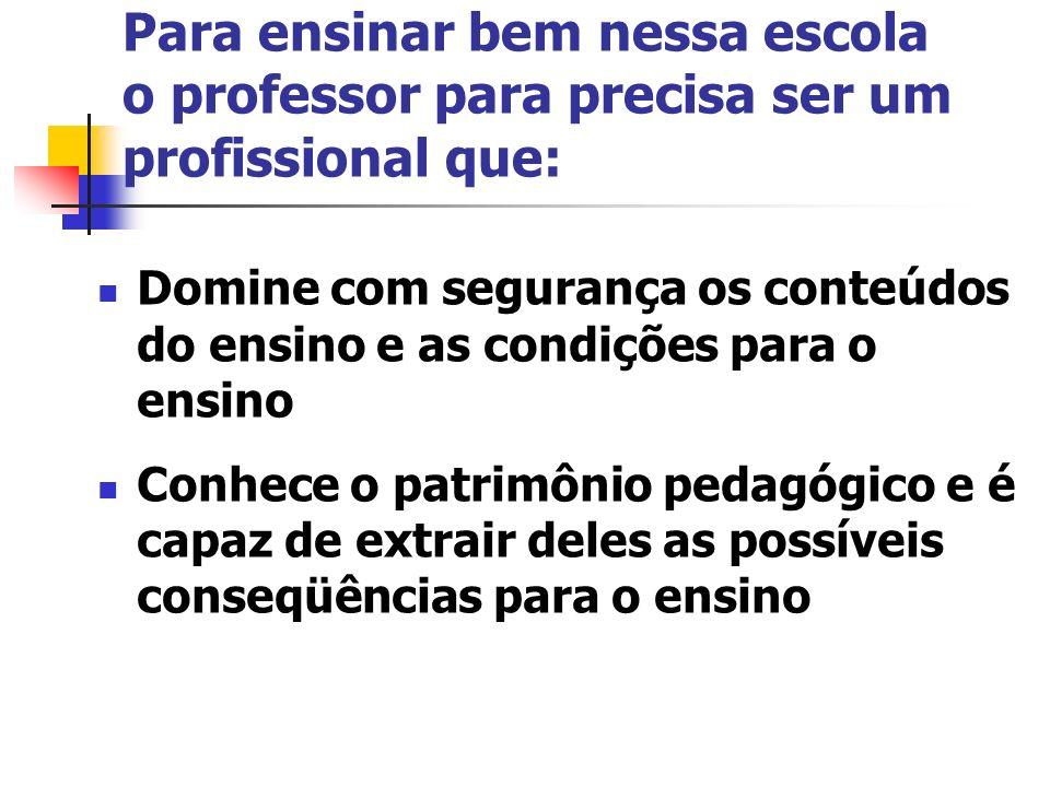 Para ensinar bem nessa escola o professor para precisa ser um profissional que: Domine com segurança os conteúdos do ensino e as condições para o ensi