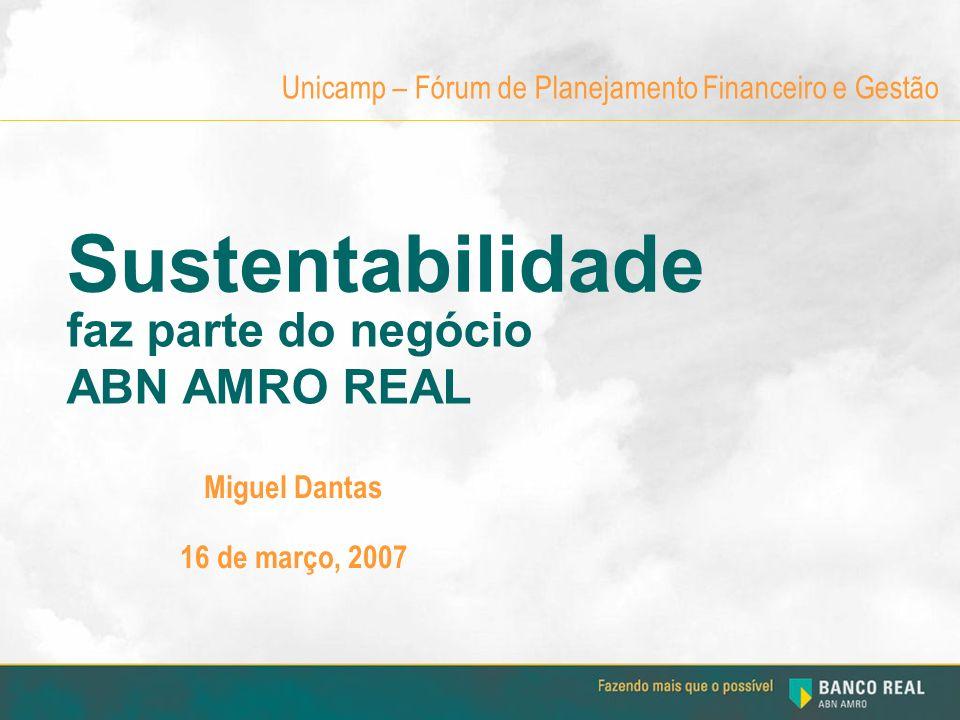 Sustentabilidade Miguel Dantas 16 de março, 2007 Unicamp – Fórum de Planejamento Financeiro e Gestão faz parte do negócio ABN AMRO REAL